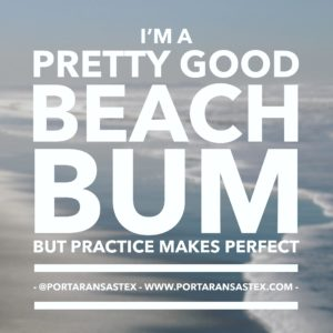 I'm a pretty good beach bum, but practice makes perfect. | www.portaransastex.com