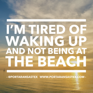 I'm tired of waking up and not being at the beach. | www.portaransastex.com