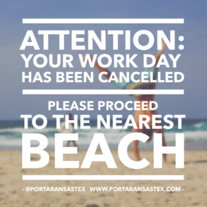 Attention Your work day has been cancelled. Please proceed to the nearest beach | www.portaransastex.com