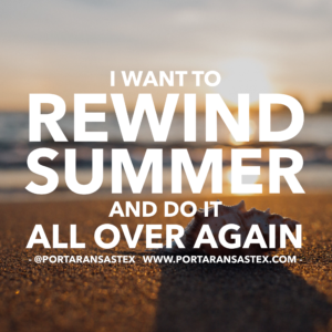 I want to rewind summer and do it all over again | www.portaransastex.com